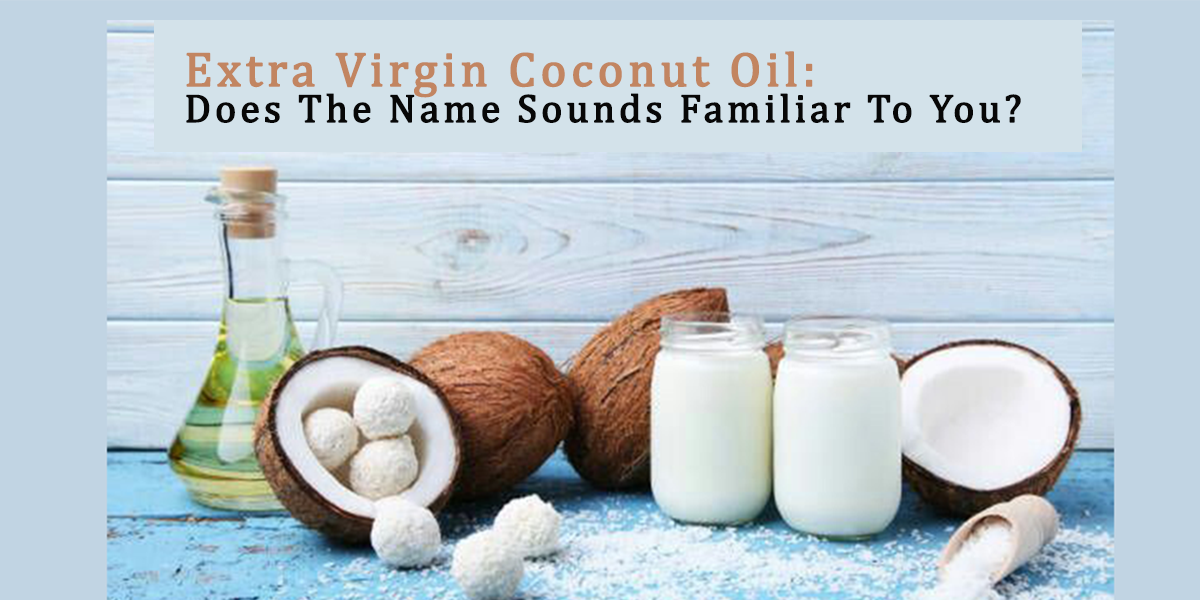Extra Virgin Coconut Oil: Does The Name Sound Familiar To You?